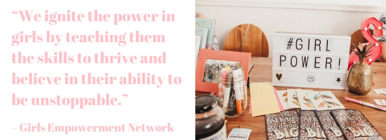 """""""We ignite the power in girls by teaching them the skills to thrive and believe in their ability to be unstoppable."""" – Girls Empowerment Network"""
